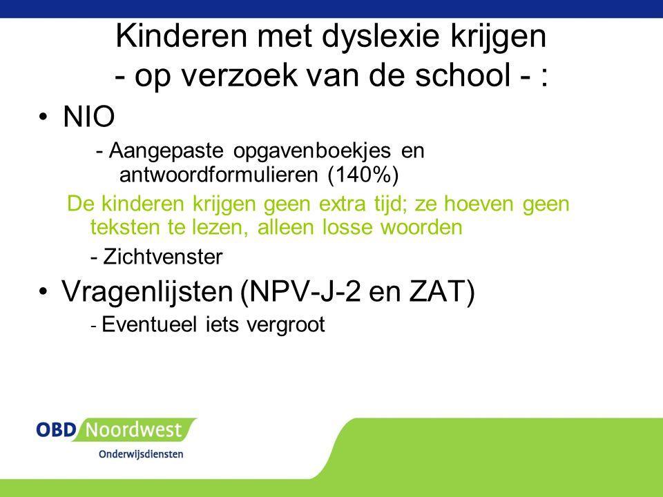 Kinderen met dyslexie krijgen - op verzoek van de school - : NIO - Aangepaste opgavenboekjes en antwoordformulieren (140%) De kinderen krijgen geen extra tijd; ze hoeven geen teksten te lezen, alleen losse woorden - Zichtvenster Vragenlijsten (NPV-J-2 en ZAT) - Eventueel iets vergroot