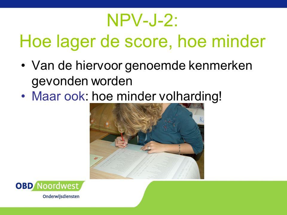 NPV-J-2: Hoe lager de score, hoe minder Van de hiervoor genoemde kenmerken gevonden worden Maar ook: hoe minder volharding!