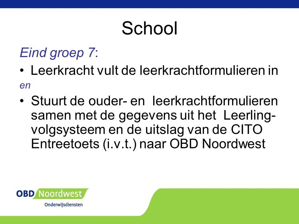 School Eind groep 7: Leerkracht vult de leerkrachtformulieren in en Stuurt de ouder- en leerkrachtformulieren samen met de gegevens uit het Leerling- volgsysteem en de uitslag van de CITO Entreetoets (i.v.t.) naar OBD Noordwest