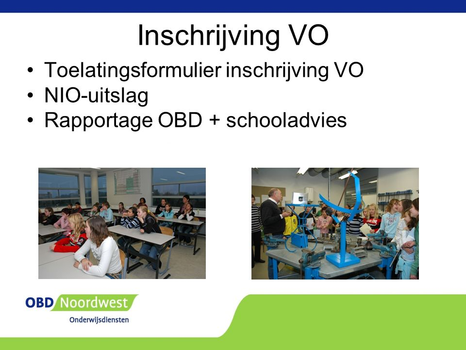 Inschrijving VO Toelatingsformulier inschrijving VO NIO-uitslag Rapportage OBD + schooladvies