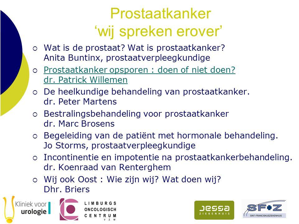 Prostaatkanker 'wij spreken erover'  Wat is de prostaat? Wat is prostaatkanker? Anita Buntinx, prostaatverpleegkundige  Prostaatkanker opsporen : do
