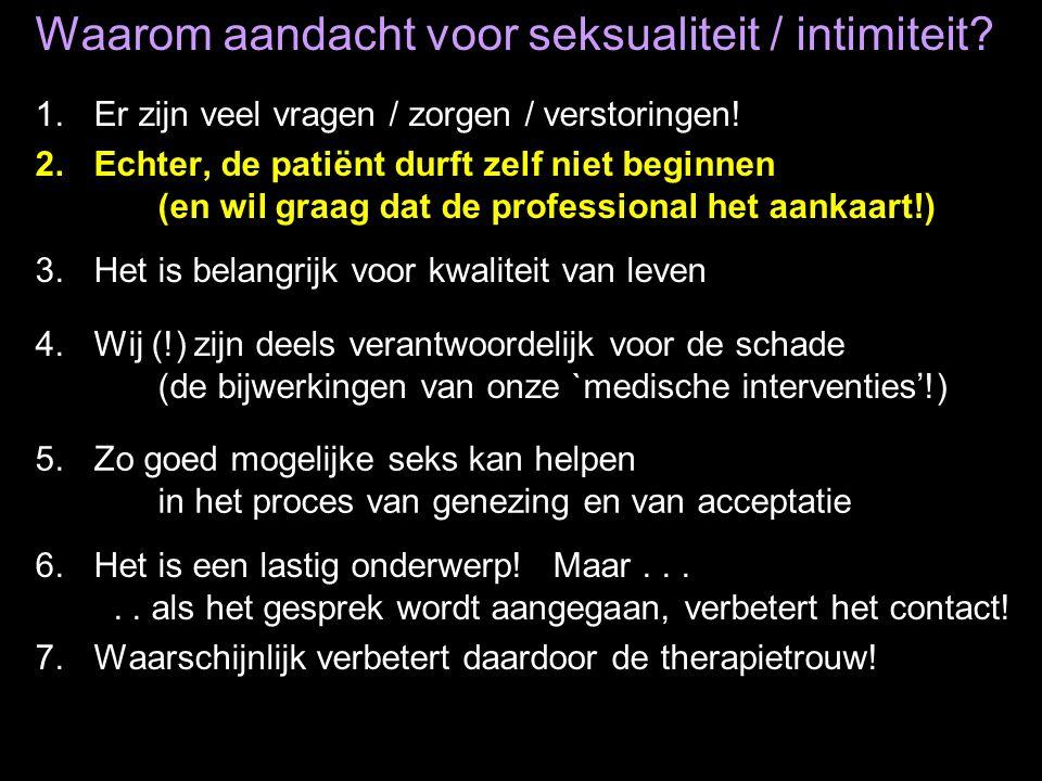 Waarom aandacht voor seksualiteit / intimiteit? 1.Er zijn veel vragen / zorgen / verstoringen! 2.Echter, de patiënt durft zelf niet beginnen (en wil g