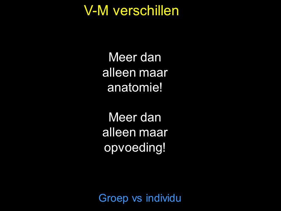 V-M verschillen Groep vs individu Meer dan alleen maar anatomie! Meer dan alleen maar opvoeding!