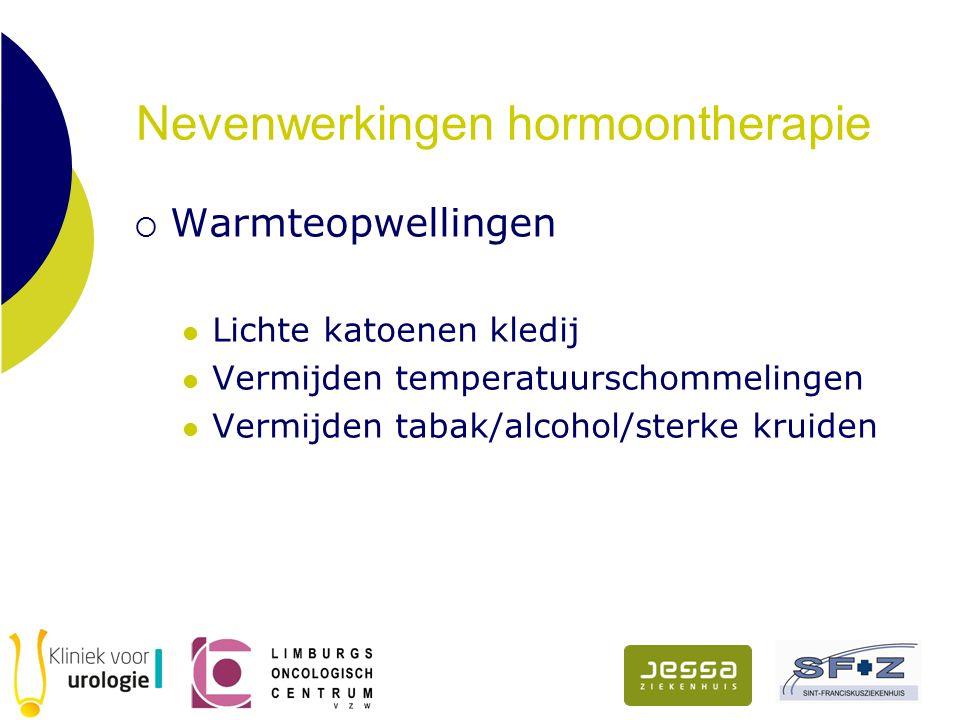 Nevenwerkingen hormoontherapie  Warmteopwellingen Lichte katoenen kledij Vermijden temperatuurschommelingen Vermijden tabak/alcohol/sterke kruiden