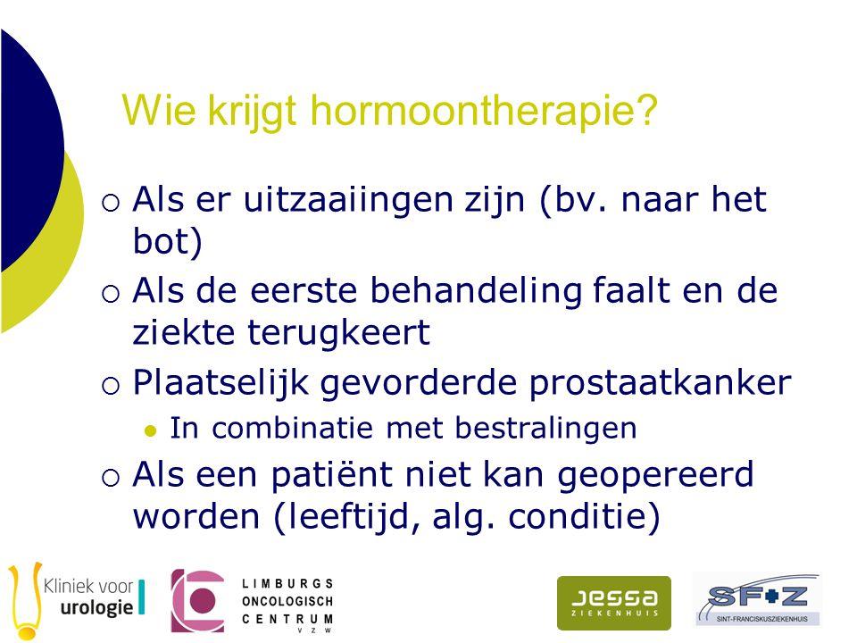 Wie krijgt hormoontherapie?  Als er uitzaaiingen zijn (bv. naar het bot)  Als de eerste behandeling faalt en de ziekte terugkeert  Plaatselijk gevo