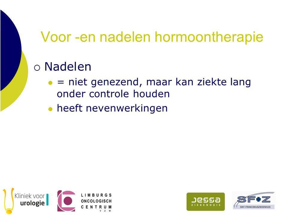 Voor -en nadelen hormoontherapie  Nadelen = niet genezend, maar kan ziekte lang onder controle houden heeft nevenwerkingen