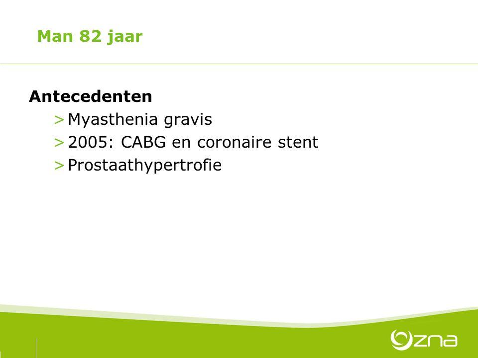 Man 82 jaar Antecedenten >Myasthenia gravis >2005: CABG en coronaire stent >Prostaathypertrofie