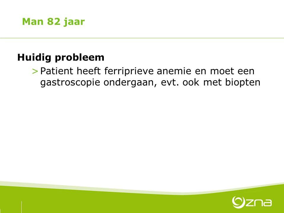 Man 82 jaar Huidig probleem >Patient heeft ferriprieve anemie en moet een gastroscopie ondergaan, evt. ook met biopten