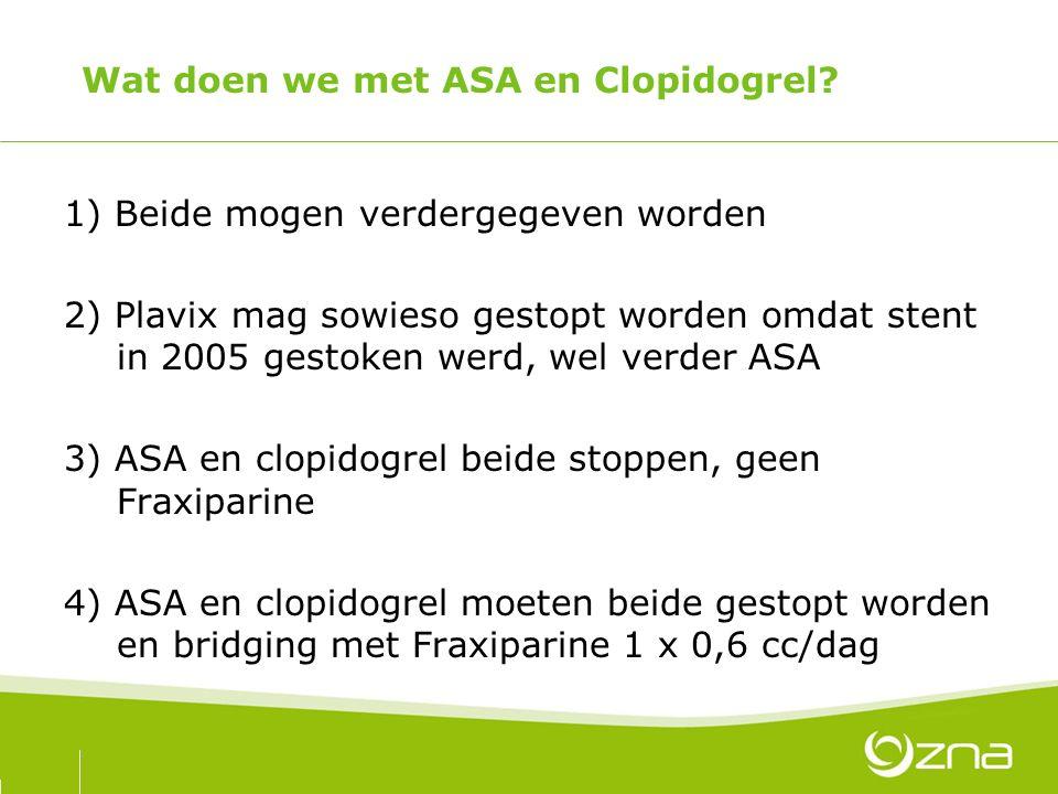 Wat doen we met ASA en Clopidogrel? 1) Beide mogen verdergegeven worden 2) Plavix mag sowieso gestopt worden omdat stent in 2005 gestoken werd, wel ve