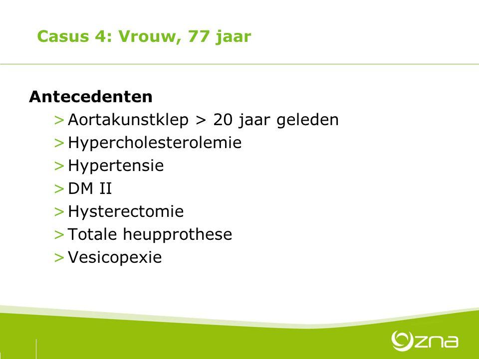 Casus 4: Vrouw, 77 jaar Antecedenten >Aortakunstklep > 20 jaar geleden >Hypercholesterolemie >Hypertensie >DM II >Hysterectomie >Totale heupprothese >