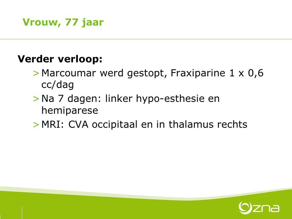 Vrouw, 77 jaar Verder verloop: >Marcoumar werd gestopt, Fraxiparine 1 x 0,6 cc/dag >Na 7 dagen: linker hypo-esthesie en hemiparese >MRI: CVA occipitaa