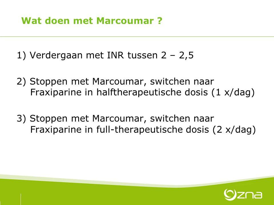 Wat doen met Marcoumar ? 1) Verdergaan met INR tussen 2 – 2,5 2) Stoppen met Marcoumar, switchen naar Fraxiparine in halftherapeutische dosis (1 x/dag