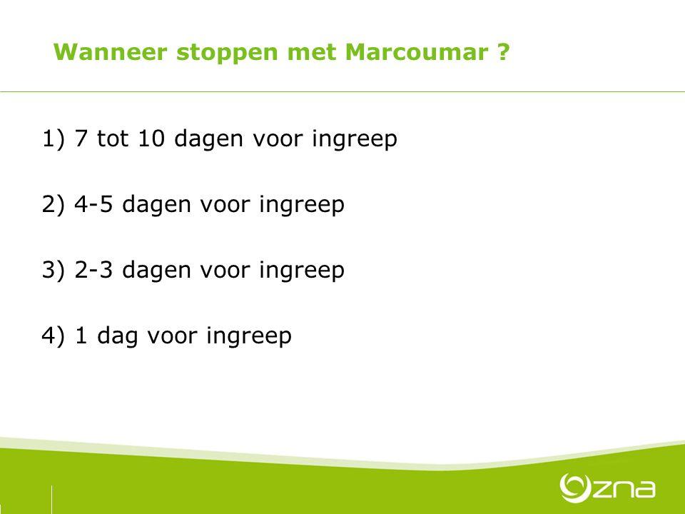 Wanneer stoppen met Marcoumar ? 1) 7 tot 10 dagen voor ingreep 2) 4-5 dagen voor ingreep 3) 2-3 dagen voor ingreep 4) 1 dag voor ingreep