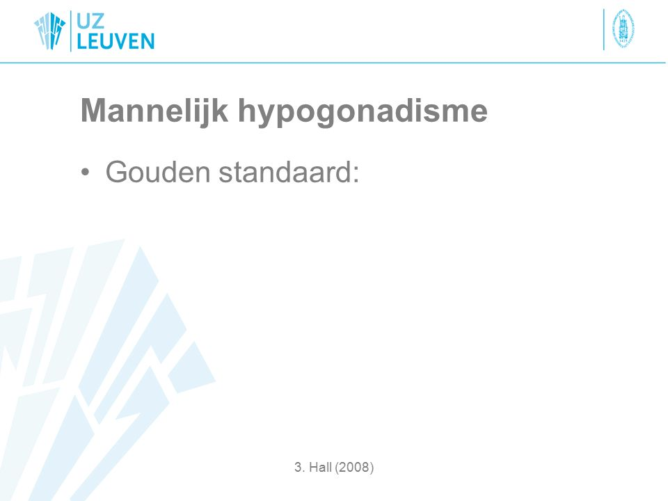 Mannelijk hypogonadisme Gouden standaard: 3. Hall (2008)