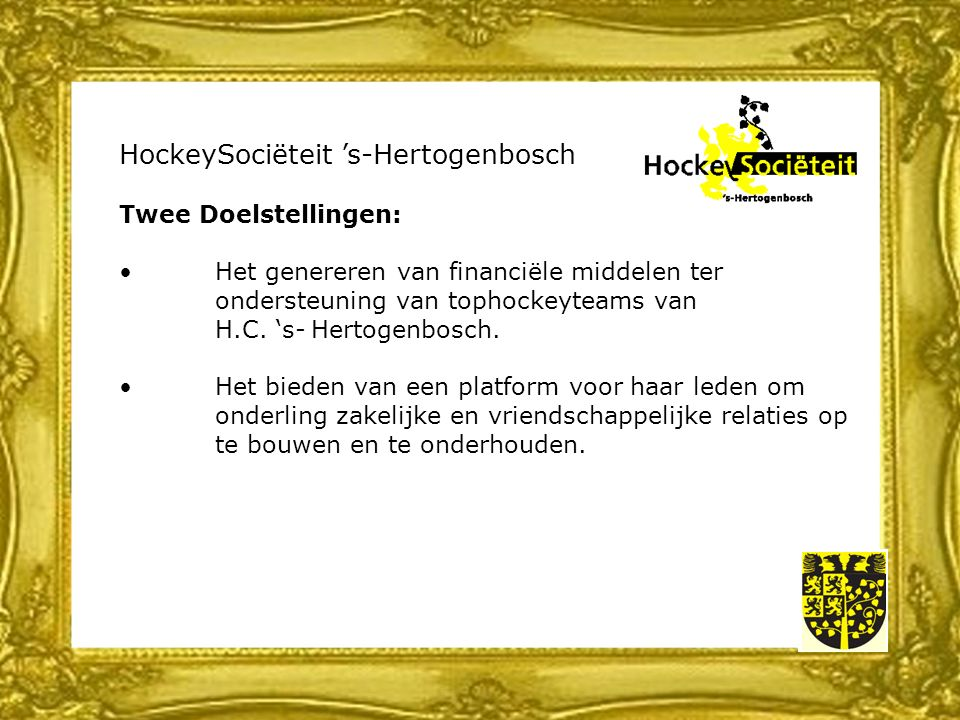 HockeySociëteit 's-Hertogenbosch Twee Doelstellingen: Het genereren van financiële middelen ter ondersteuning van tophockeyteams van H.C.