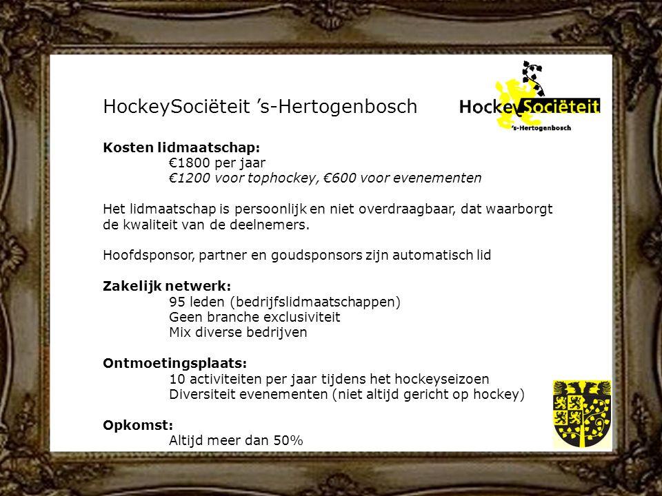 HockeySociëteit 's-Hertogenbosch Kosten lidmaatschap: €1800 per jaar €1200 voor tophockey, €600 voor evenementen Het lidmaatschap is persoonlijk en niet overdraagbaar, dat waarborgt de kwaliteit van de deelnemers.