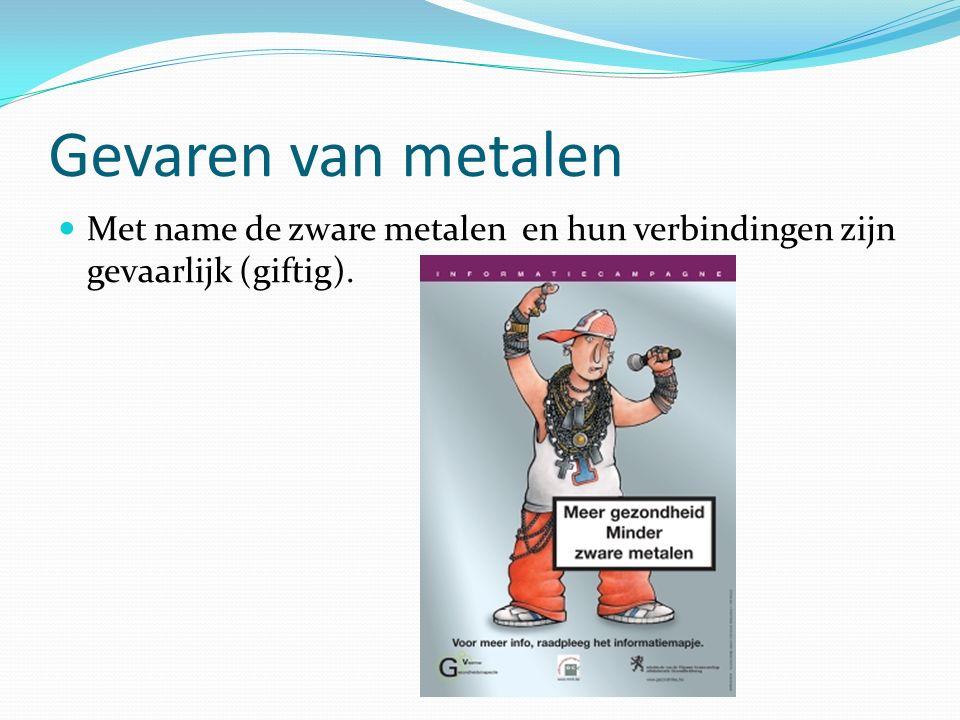 Gevaren van metalen Met name de zware metalen en hun verbindingen zijn gevaarlijk (giftig).