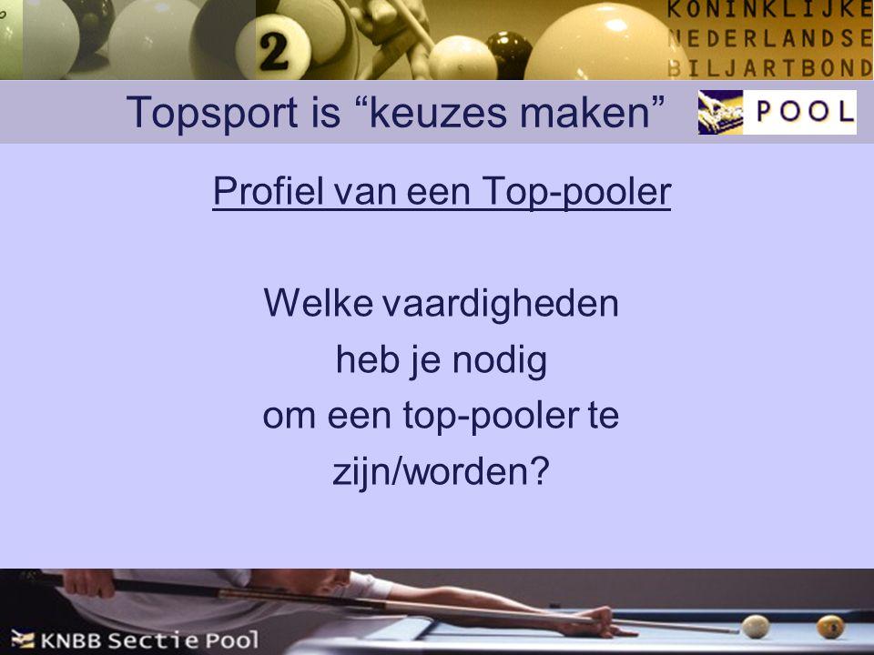 Topsport is keuzes maken Profiel van een Top-pooler Welke vaardigheden heb je nodig om een top-pooler te zijn/worden?