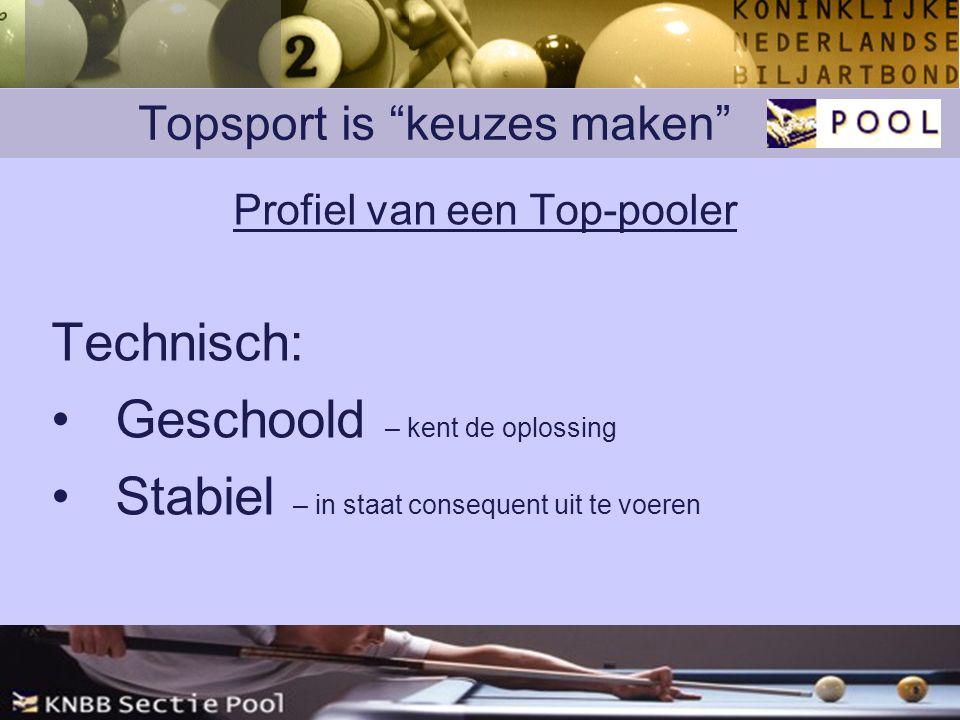 Topsport is keuzes maken Profiel van een Top-pooler Technisch: Geschoold – kent de oplossing Stabiel – in staat consequent uit te voeren