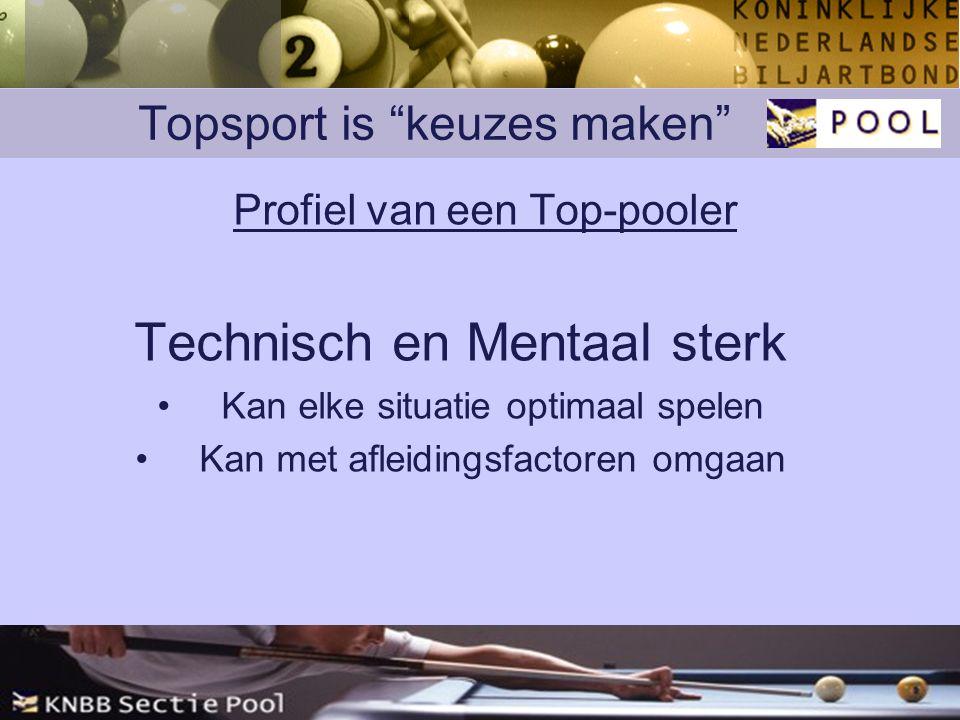 Topsport is keuzes maken Profiel van een Top-pooler Technisch en Mentaal sterk Kan elke situatie optimaal spelen Kan met afleidingsfactoren omgaan