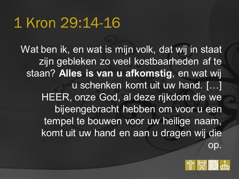 1 Kron 29:14-16 Wat ben ik, en wat is mijn volk, dat wij in staat zijn gebleken zo veel kostbaarheden af te staan.