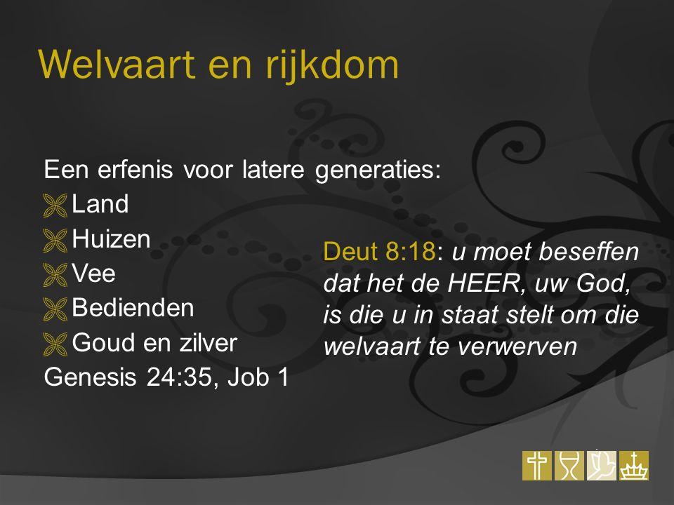 Welvaart en rijkdom Een erfenis voor latere generaties:  Land  Huizen  Vee  Bedienden  Goud en zilver Genesis 24:35, Job 1 Deut 8:18: u moet beseffen dat het de HEER, uw God, is die u in staat stelt om die welvaart te verwerven