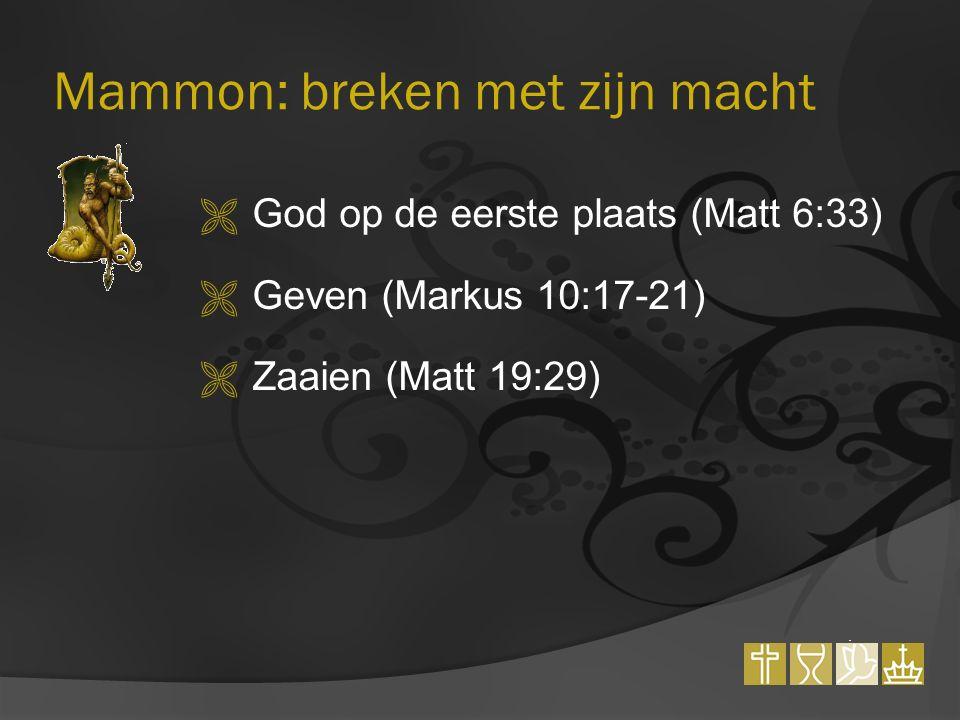 Mammon: breken met zijn macht  God op de eerste plaats (Matt 6:33)  Geven (Markus 10:17-21)  Zaaien (Matt 19:29)