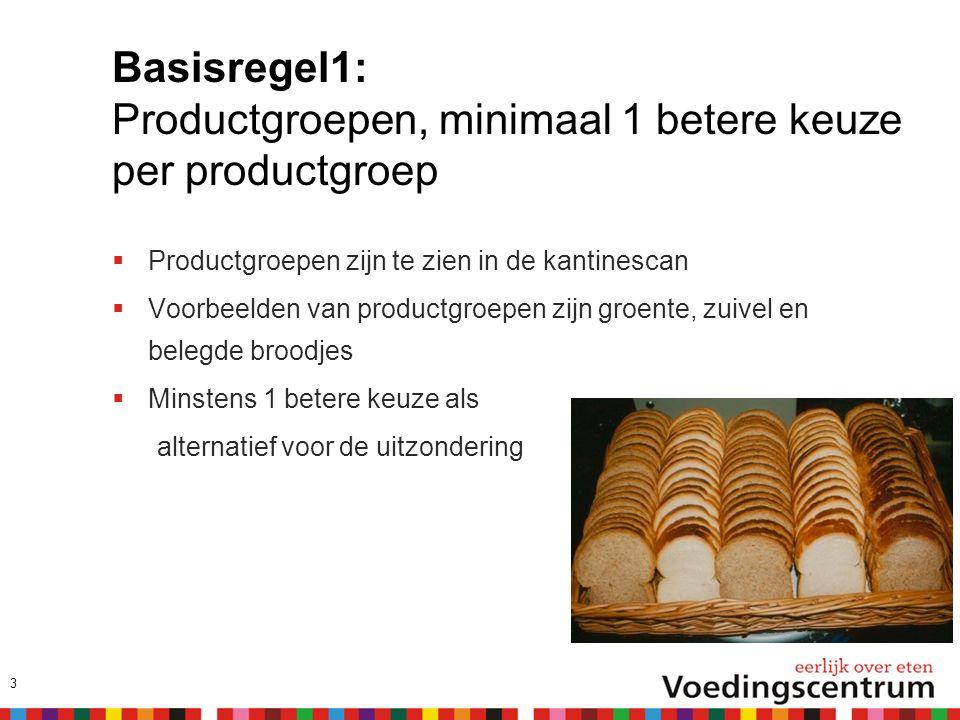 Basisregel1: Productgroepen, minimaal 1 betere keuze per productgroep  Productgroepen zijn te zien in de kantinescan  Voorbeelden van productgroepen zijn groente, zuivel en belegde broodjes  Minstens 1 betere keuze als alternatief voor de uitzondering 3