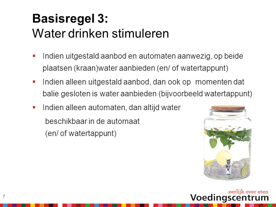 Basisregel 3: Water drinken stimuleren  Indien uitgestald aanbod en automaten aanwezig, op beide plaatsen (kraan)water aanbieden (en/ of watertappunt)  Indien alleen uitgestald aanbod, dan ook op momenten dat balie gesloten is water aanbieden (bijvoorbeeld watertappunt)  Indien alleen automaten, dan altijd water beschikbaar in de automaat (en/ of watertappunt) 7