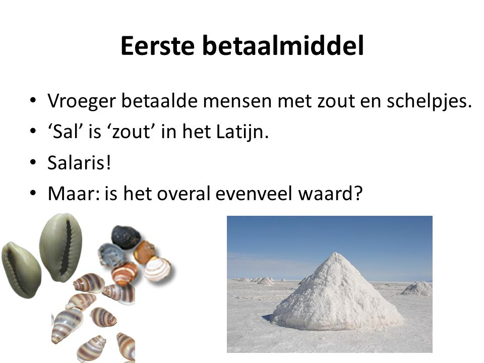 Eerste betaalmiddel Vroeger betaalde mensen met zout en schelpjes. 'Sal' is 'zout' in het Latijn. Salaris! Maar: is het overal evenveel waard?
