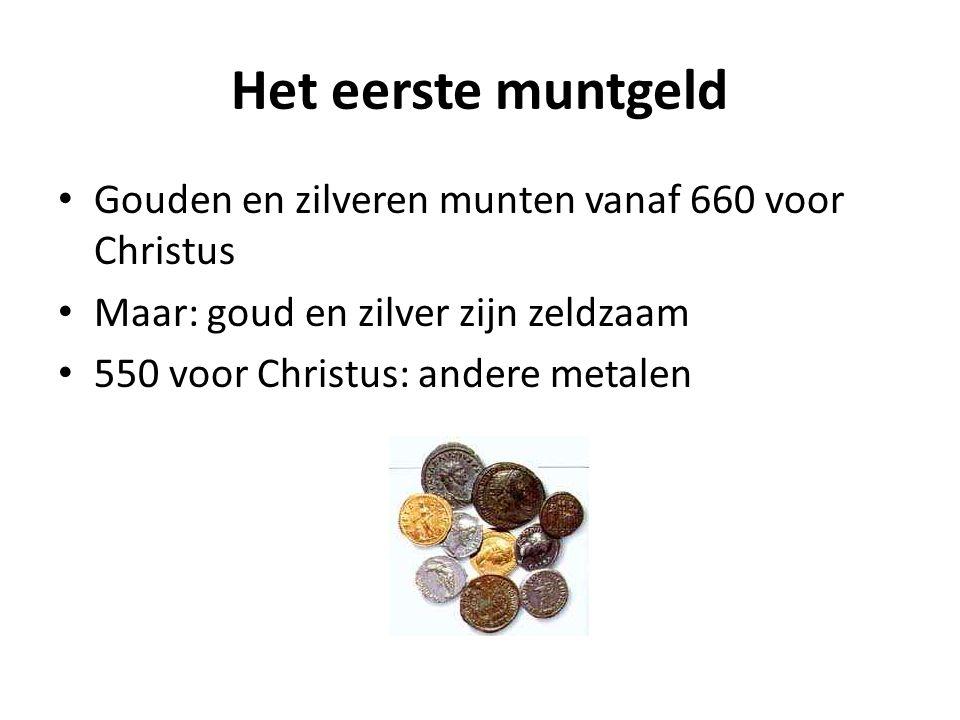 Het eerste muntgeld Gouden en zilveren munten vanaf 660 voor Christus Maar: goud en zilver zijn zeldzaam 550 voor Christus: andere metalen