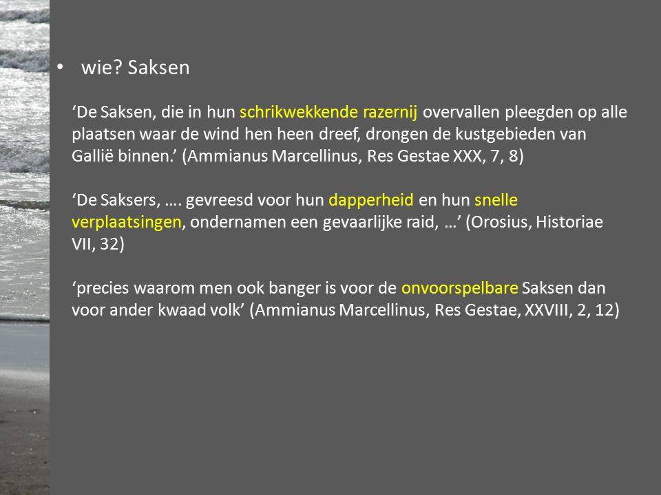 'De Saksen, die in hun schrikwekkende razernij overvallen pleegden op alle plaatsen waar de wind hen heen dreef, drongen de kustgebieden van Gallië binnen.' (Ammianus Marcellinus, Res Gestae XXX, 7, 8) 'De Saksers, ….