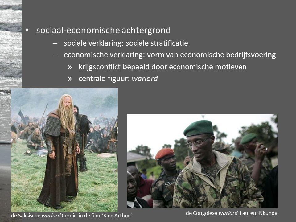 sociaal-economische achtergrond – sociale verklaring: sociale stratificatie – economische verklaring: vorm van economische bedrijfsvoering » krijgsconflict bepaald door economische motieven » centrale figuur: warlord de Saksische warlord Cerdic in de film 'King Arthur' de Congolese warlord Laurent Nkunda