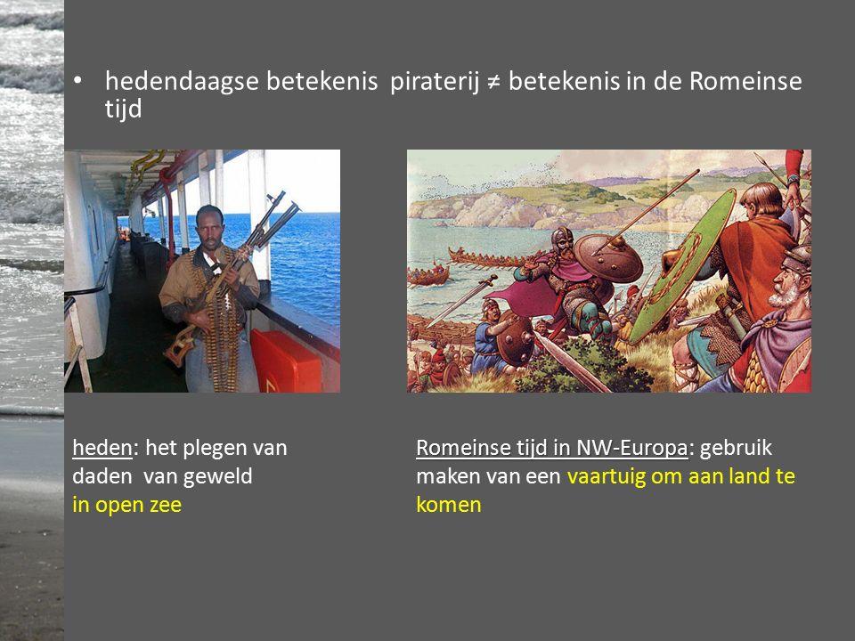 hedendaagse betekenis piraterij ≠ betekenis in de Romeinse tijd heden: het plegen van daden van geweld in open zee Romeinse tijd in NW-Europa Romeinse tijd in NW-Europa: gebruik maken van een vaartuig om aan land te komen