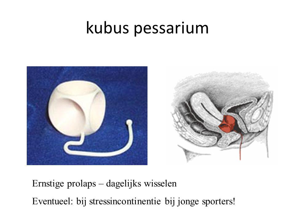 kubus pessarium Ernstige prolaps – dagelijks wisselen Eventueel: bij stressincontinentie bij jonge sporters!