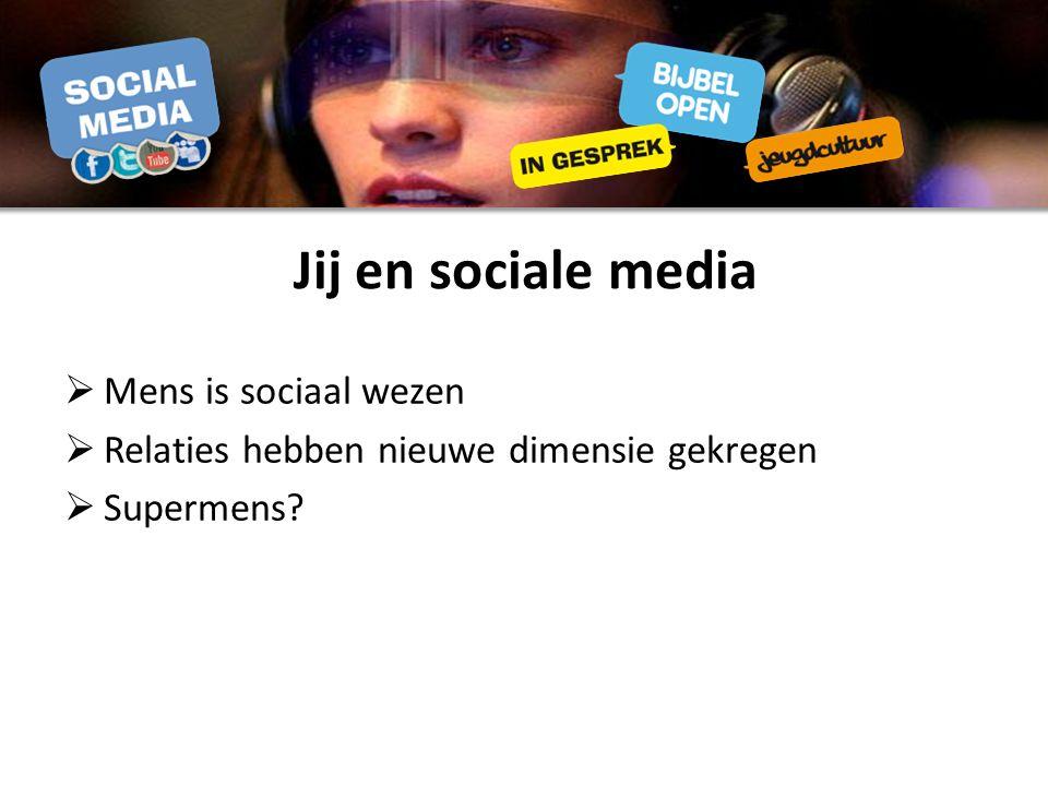 Jij en sociale media  Mens is sociaal wezen  Relaties hebben nieuwe dimensie gekregen  Supermens