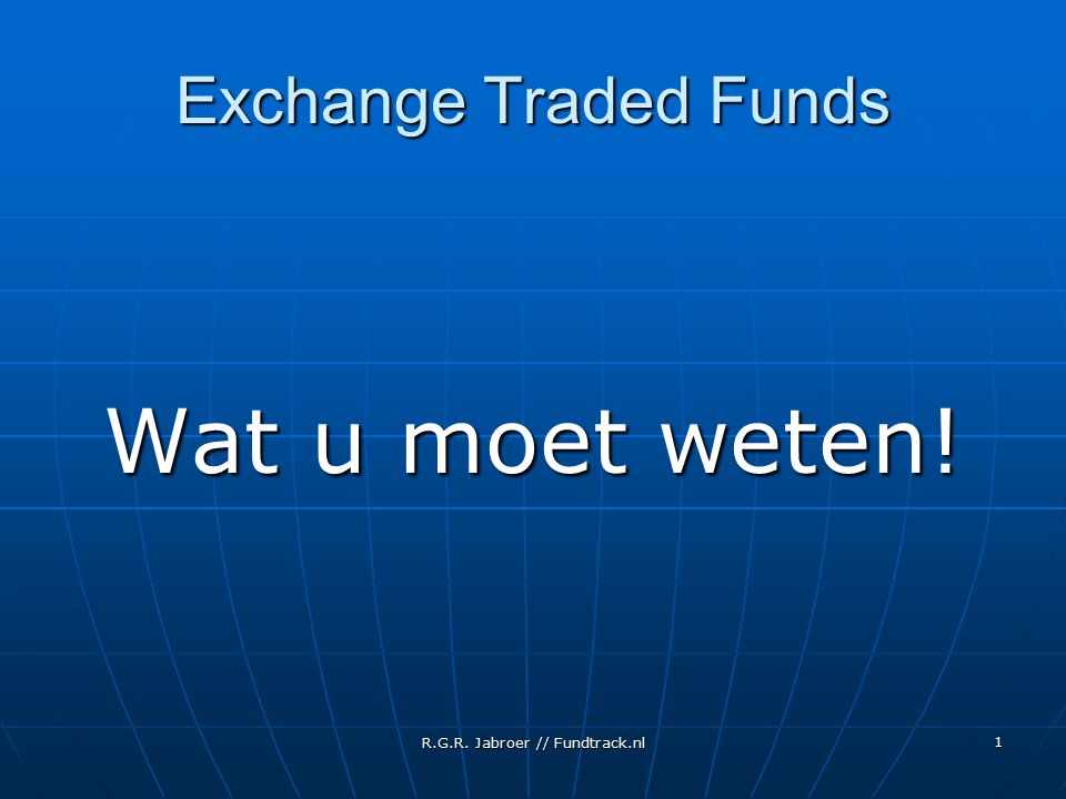 R.G.R. Jabroer // Fundtrack.nl 1 Exchange Traded Funds Wat u moet weten!