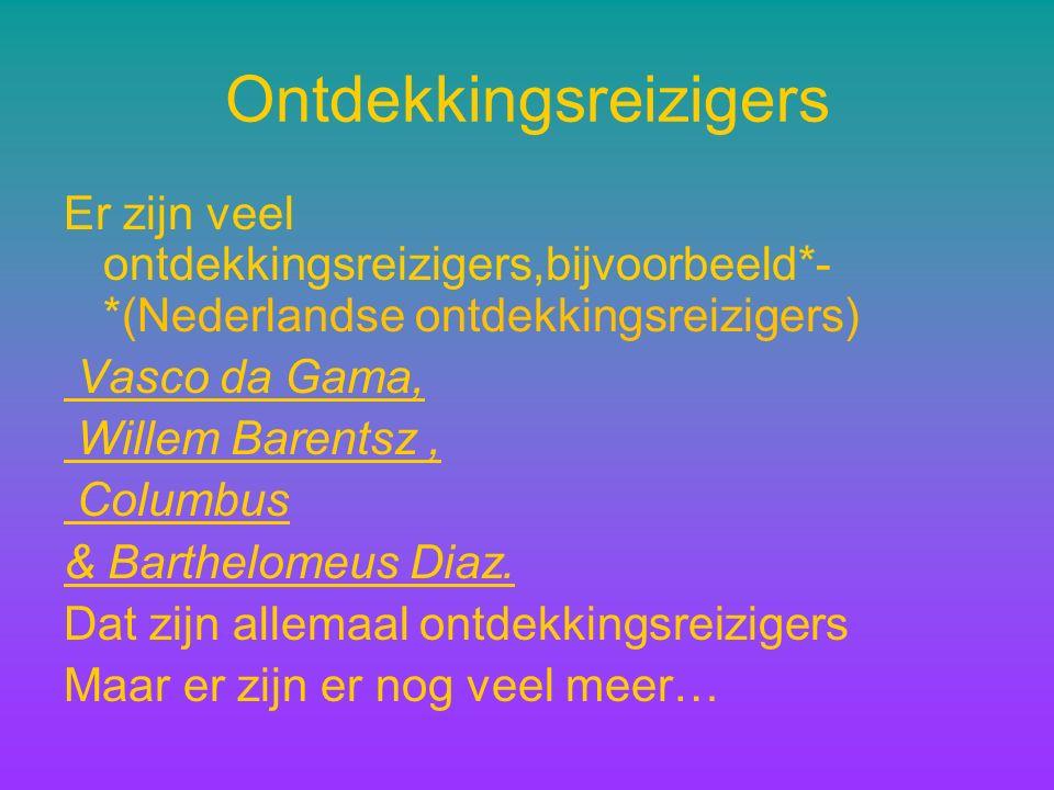 Ontdekkingsreizigers Er zijn veel ontdekkingsreizigers,bijvoorbeeld*- *(Nederlandse ontdekkingsreizigers) Vasco da Gama, Willem Barentsz, Columbus & Barthelomeus Diaz.