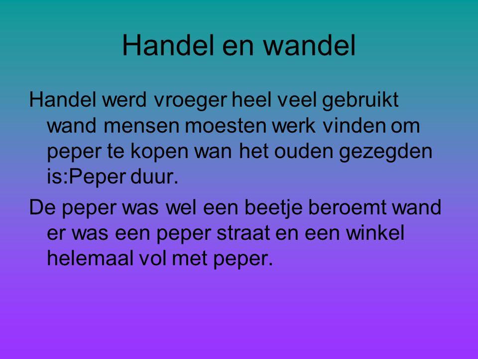 Handel en wandel Handel werd vroeger heel veel gebruikt wand mensen moesten werk vinden om peper te kopen wan het ouden gezegden is:Peper duur.