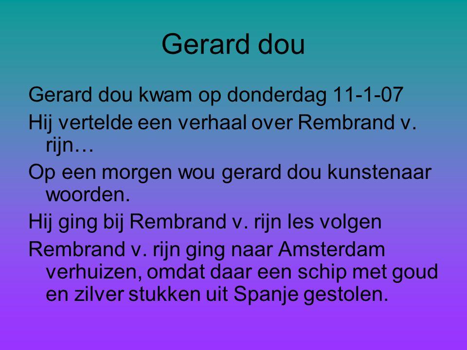 Gerard dou Gerard dou kwam op donderdag 11-1-07 Hij vertelde een verhaal over Rembrand v.
