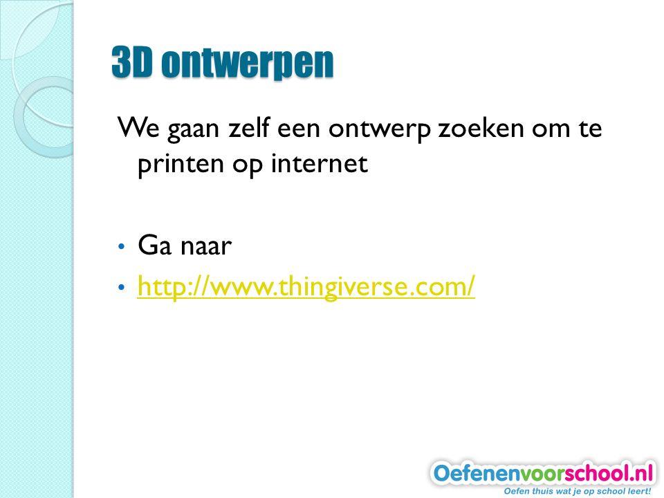 3D ontwerpen We gaan zelf een ontwerp zoeken om te printen op internet Ga naar http://www.thingiverse.com/