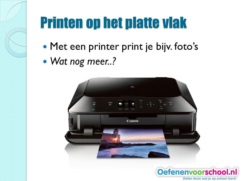 Printen op het platte vlak Met een printer print je bijv. foto's Wat nog meer..?