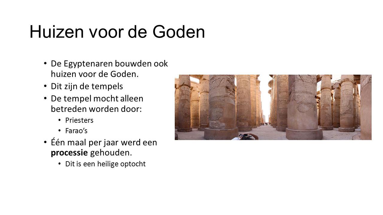 Huizen voor de Goden De Egyptenaren bouwden ook huizen voor de Goden. Dit zijn de tempels De tempel mocht alleen betreden worden door: Priesters Farao