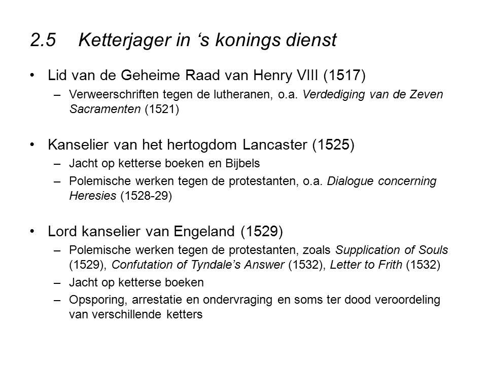 2.5Ketterjager in 's konings dienst Lid van de Geheime Raad van Henry VIII (1517) –Verweerschriften tegen de lutheranen, o.a. Verdediging van de Zeven