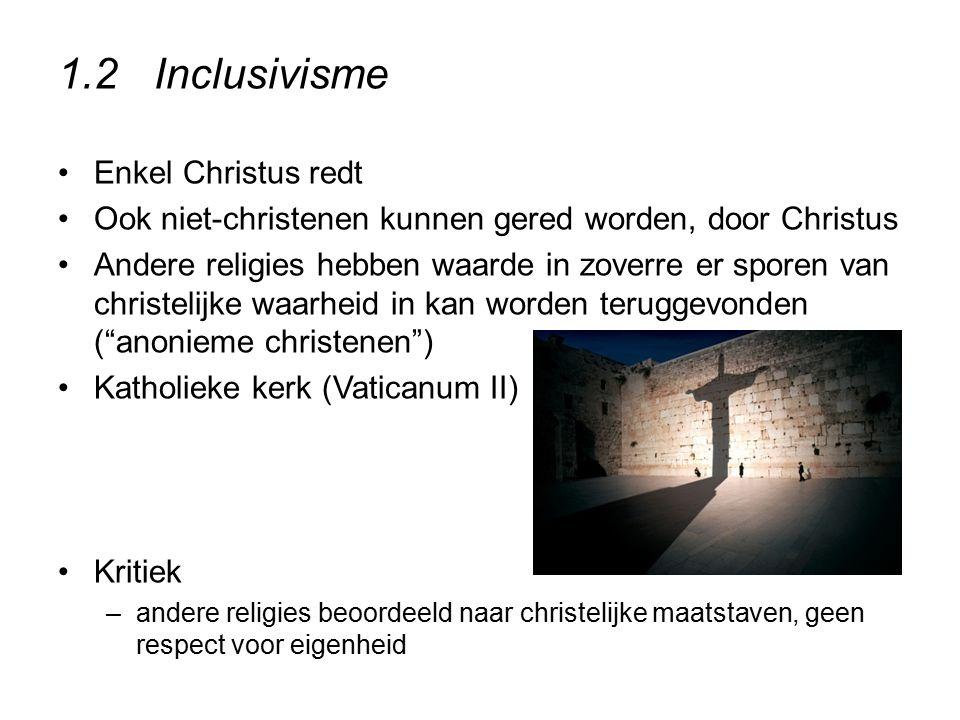 1.2Inclusivisme Enkel Christus redt Ook niet-christenen kunnen gered worden, door Christus Andere religies hebben waarde in zoverre er sporen van chri