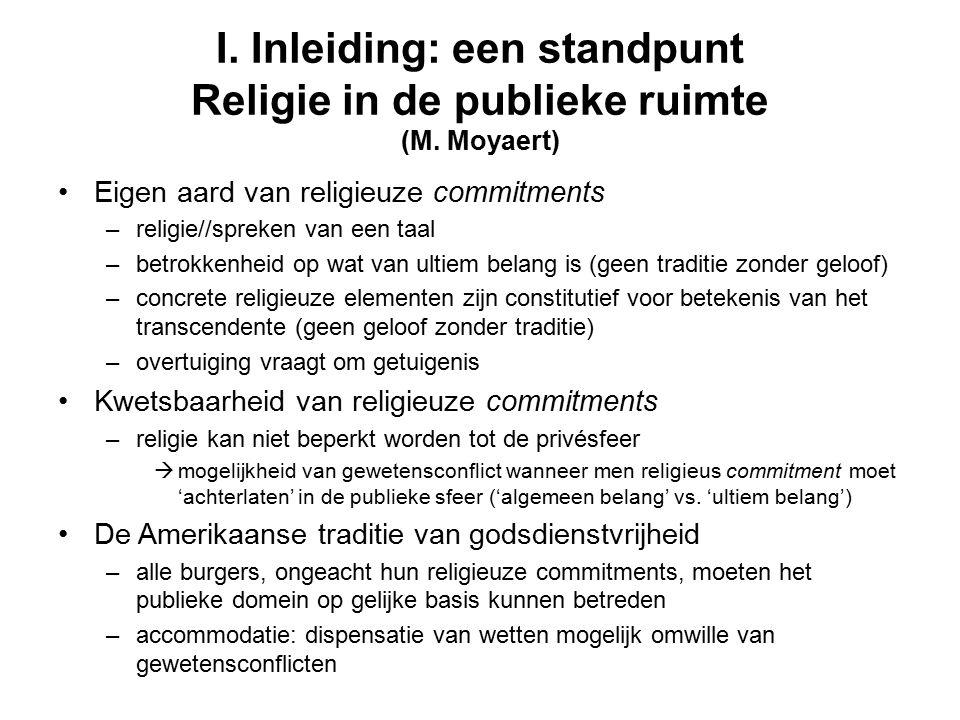 I. Inleiding: een standpunt Religie in de publieke ruimte (M. Moyaert) Eigen aard van religieuze commitments –religie//spreken van een taal –betrokken