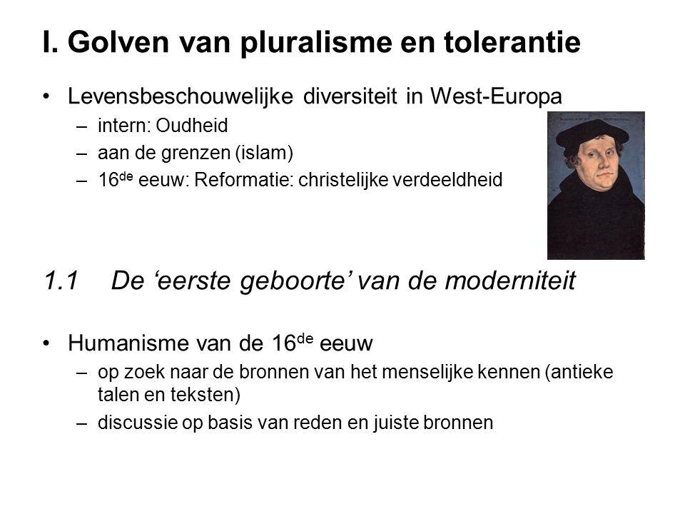 I. Golven van pluralisme en tolerantie Levensbeschouwelijke diversiteit in West-Europa –intern: Oudheid –aan de grenzen (islam) –16 de eeuw: Reformati