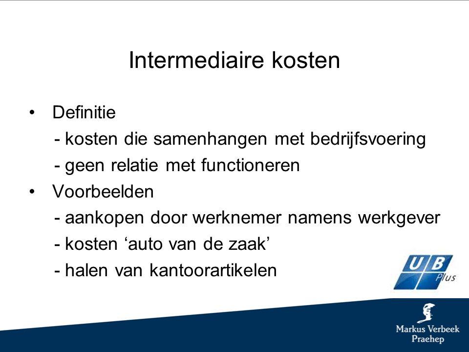 Intermediaire kosten Definitie - kosten die samenhangen met bedrijfsvoering - geen relatie met functioneren Voorbeelden - aankopen door werknemer namens werkgever - kosten 'auto van de zaak' - halen van kantoorartikelen