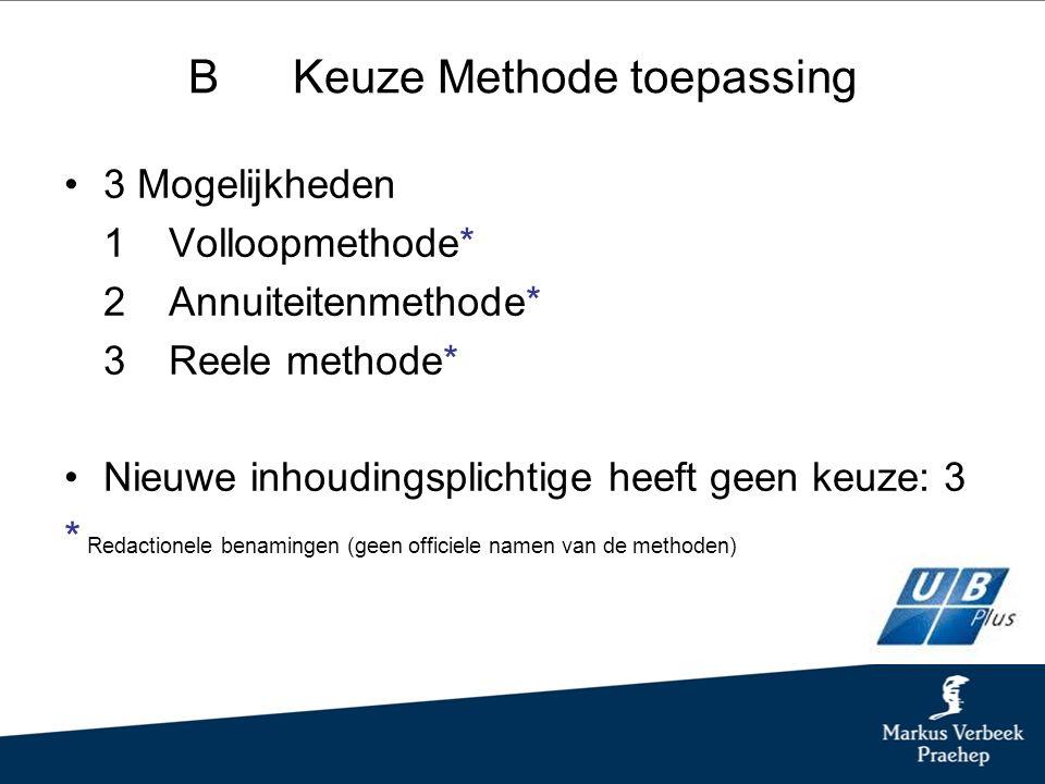 BKeuze Methode toepassing 3 Mogelijkheden 1Volloopmethode* 2Annuiteitenmethode* 3Reele methode* Nieuwe inhoudingsplichtige heeft geen keuze: 3 * Redactionele benamingen (geen officiele namen van de methoden)