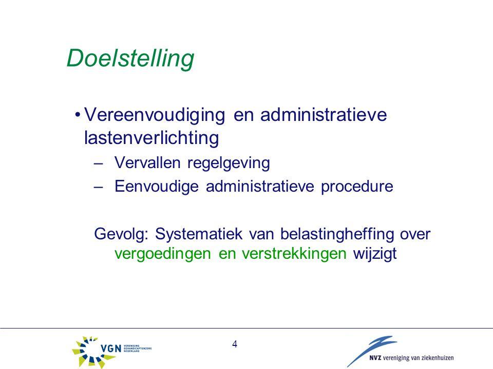 4 Doelstelling Vereenvoudiging en administratieve lastenverlichting –Vervallen regelgeving –Eenvoudige administratieve procedure Gevolg: Systematiek van belastingheffing over vergoedingen en verstrekkingen wijzigt